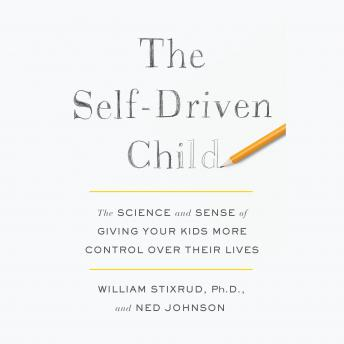 Self-Driven Child: The Science and Sense of Giving Your Kids More Control Over Their Lives, William Stixrud, Ned Johnson