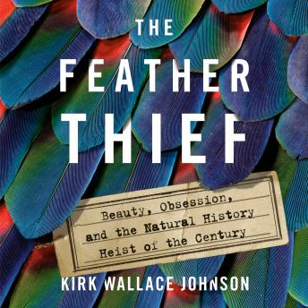 Download Feather Thief: Beauty, Obsession, and the Natural History Heist of the Century by Kirk Wallace Johnson