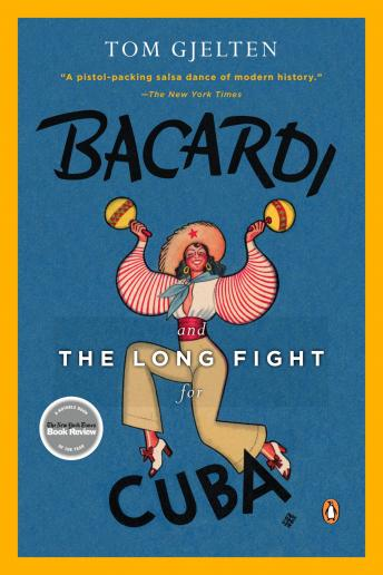 Bacardi and the Long Fight for Cuba: The Biography of a Cause, Tom Gjelten