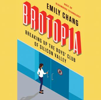 Brotopia: Breaking Up the Boys' Club of Silicon Valley, Emily Chang