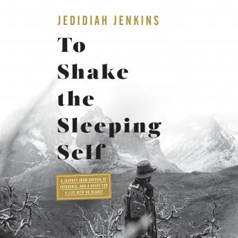 To Shake the Sleeping Self: A Journey from Oregon to Patagonia, and a Quest for a Life with No Regret, Audio book by Jedidiah Jenkins