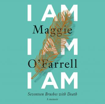 I Am, I Am, I Am: Seventeen Brushes with Death, Maggie O'Farrell