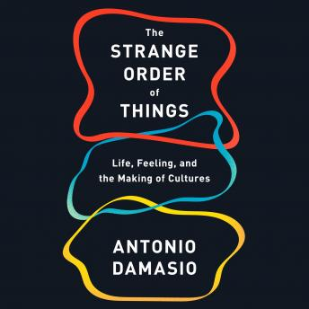 Strange Order of Things: Life, Feeling, and the Making of Cultures, Audio book by Antonio Damasio