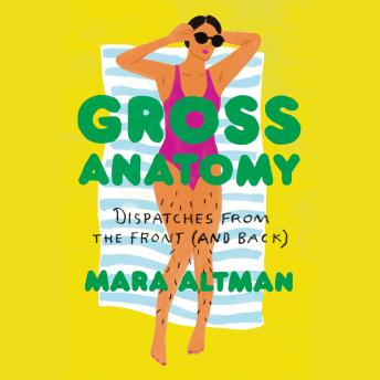 Download Gross Anatomy: Dispatches from the Front (and Back) by Mara Altman