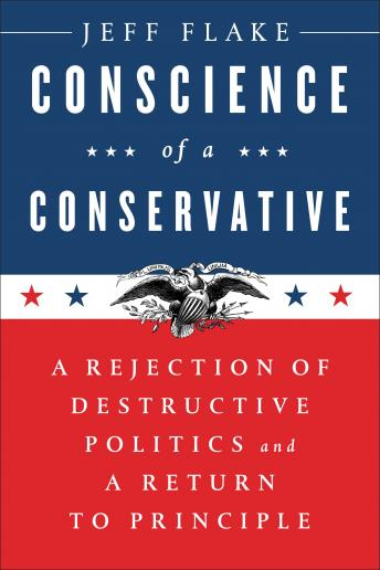 Conscience of a Conservative: A Rejection of Destructive Politics and a Return to Principle, Jeff Flake