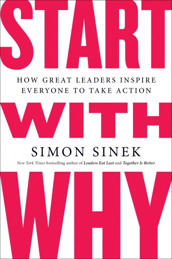 Start with Why: How Great Leaders Inspire Everyone to Take Action, Audio book by Simon Sinek