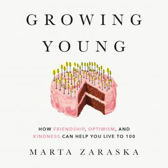 Growing Young: How Friendship, Optimism, and Kindness Can Help You Live to 100
