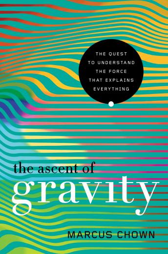 Download Ascent of Gravity: The Quest to Understand the Force that Explains Everything by Marcus Chown