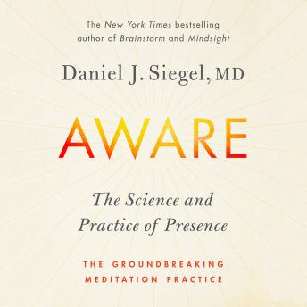 Download Aware: The Science and Practice of Presence--A Complete Guide to the Groundbreaking Wheel of Awareness Meditation Practice by Dr. Daniel Siegel, M.D.