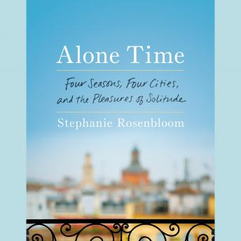 Download Alone Time: Four Seasons, Four Cities, and the Pleasures of Solitude by Stephanie Rosenbloom