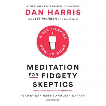 Meditation for Fidgety Skeptics: A 10% Happier How-to Book, Jeffrey Warren, Carlye Adler, Dan Harris