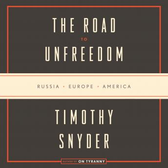 Road to Unfreedom: Russia, Europe, America, Audio book by Timothy Snyder