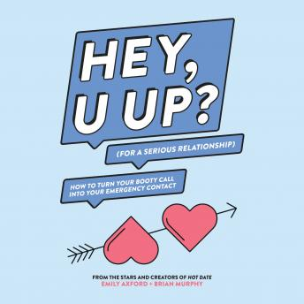 Download HEY, U UP? (For a Serious Relationship): How to Turn Your Booty Call into Your Emergency Contact by Brian Murphy, Emily Axford