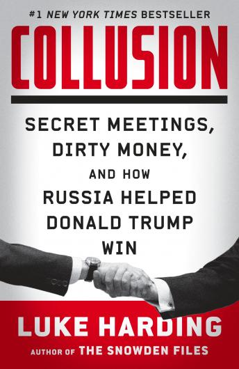 Collusion: Secret Meetings, Dirty Money, and How Russia Helped Donald Trump Win, Luke Harding