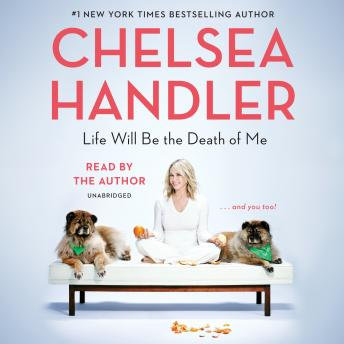 Download Life Will Be the Death of Me: . . . and you too! by Chelsea Handler