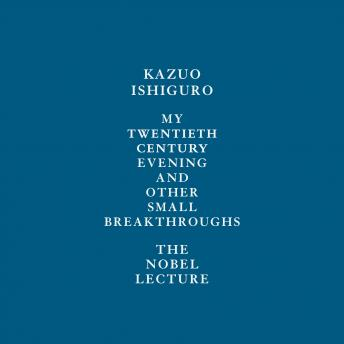 My Twentieth Century Evening and Other Small Breakthroughs: The Nobel Lecture, Kazuo Ishiguro