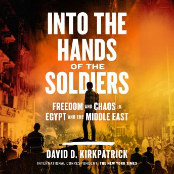 Into the Hands of the Soldiers: Freedom and Chaos in Egypt and the Middle East, Audio book by David D. Kirkpatrick