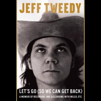 Download Let's Go (So We Can Get Back): A Memoir of Recording and Discording with Wilco, Etc. by Jeff Tweedy