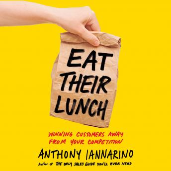 Download Eat Their Lunch: Winning Customers Away from Your Competition by Anthony Iannarino