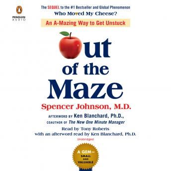 Out of the Maze: An A-mazing Way to Get Unstuck, Spencer Johnson, M.D.