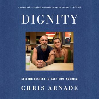 Dignity: Seeking Respect in Back Row America, Chris Arnade