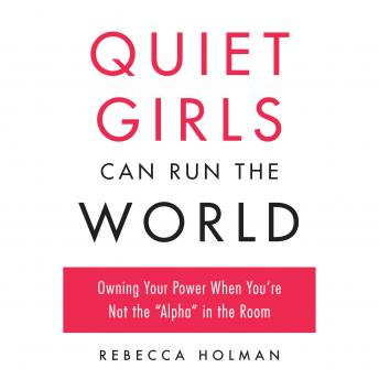 Quiet Girls Can Run the World: Owning Your Power When You're Not the Alpha in the Room