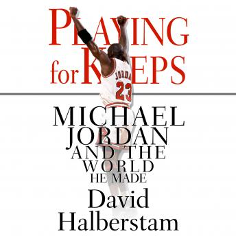 Playing for Keeps: Michael Jordan and the World He Made, Audio book by David Halberstam