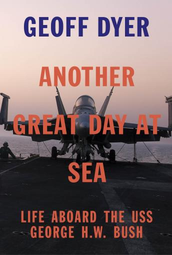 Another Great Day at Sea: Life Aboard the USS George H.W. Bush, Geoff Dyer