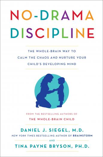 Download No-Drama Discipline: The Whole-Brain Way to Calm the Chaos and Nurture Your Child's Developing Mind by Daniel J. Siegel, Tina Payne Bryson