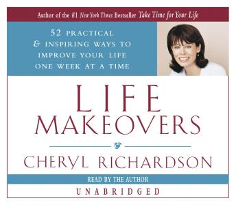 Life Makeovers: 52 Practical & Inspiring Ways to Improve Your Life One Week at a Time, Cheryl Richardson