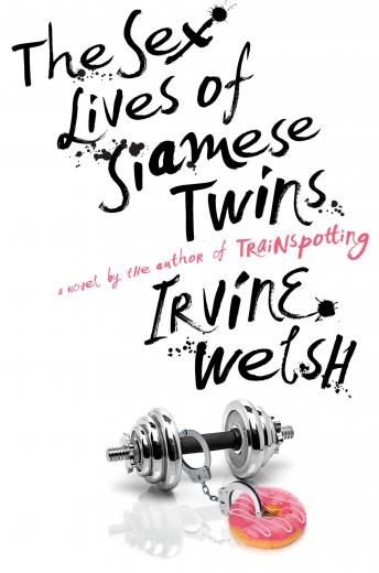 Sex Lives of Siamese Twins: A Novel, Irvine Welsh
