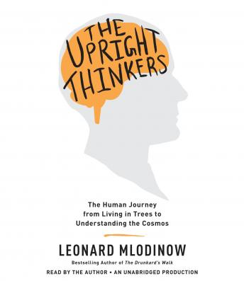 Upright Thinkers: The Human Journey from Living in Trees to Understanding the Cosmos, Leonard Mlodinow