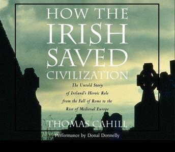 How the Irish Saved Civilization: The Untold Story of Ireland's Heroic Role from the Fall of Rome to the Rise of Medieval Europe, Thomas Cahill