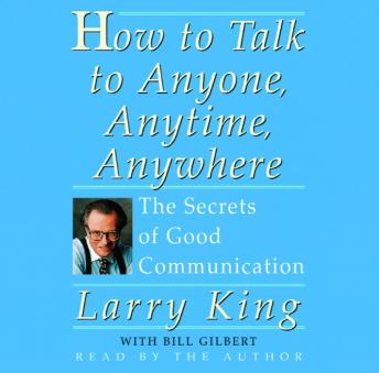 How To Talk To Anyone, Anytime, Anywhere: The Secrets of Good Communication, Larry King