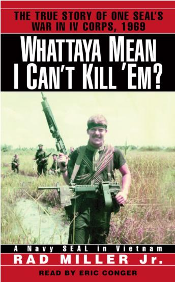 Whattaya Mean I Can't Kill 'Em?: A Navy SEAL in Vietnam, Rad Miller, Jr.