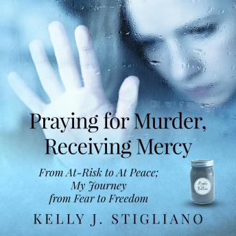 Download Praying for Murder, Receiving Mercy: From At-Risk to At Peace; My Journey from Fear to Freedom by Kelly J. Stigliano
