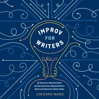 Improv for Writers: 10 Secrets to Help Novelists and Screenwriters Bypass Writer's Block and Generate Infinite Ideas, Jorjeana Marie