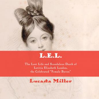 L.E.L.: The Lost Life and Scandalous Death of Letitia Elizabeth Landon, the Celebrated 'Female Byron'