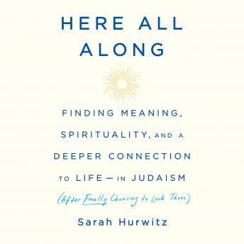 Download Here All Along: Finding Meaning, Spirituality, and a Deeper Connection to Life--in Judaism (After Finally Choosing to Look There) by Sarah Hurwitz