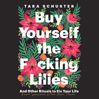 Download Buy Yourself the F*cking Lilies: And Other Rituals to Fix Your Life, from Someone Who's Been There by Tara Schuster