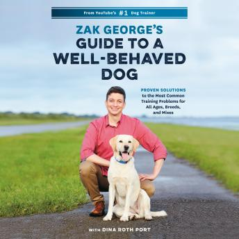 Download Zak George's Guide to a Well-Behaved Dog: Proven Solutions to the Most Common Training Problems for All Ages, Breeds, and Mixes by Zak George, Dina Roth Port