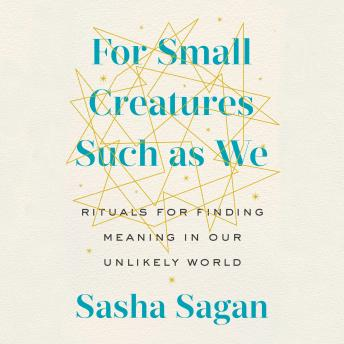 Download For Small Creatures Such as We: Rituals for Finding Meaning in Our Unlikely World by Sasha Sagan