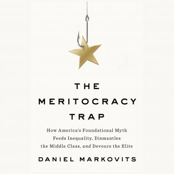 Meritocracy Trap: How America's Foundational Myth Feeds Inequality, Dismantles the Middle Class, and Devours the Elite, Daniel Markovits