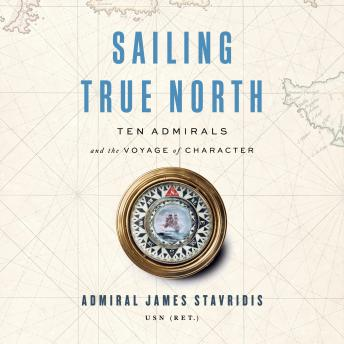 Download Sailing True North: Ten Admirals and the Voyage of Character by Usn (ret.) Admiral James Stavridis