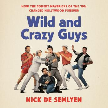 Wild and Crazy Guys: How the Comedy Mavericks of the '80s Changed Hollywood Forever, Audio book by Nick De Semlyen