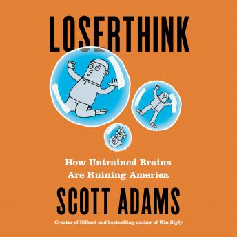 Download Loserthink: How Untrained Brains Are Ruining America by Scott Adams