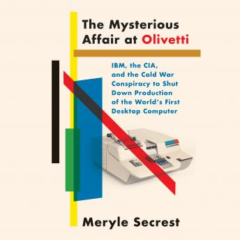 Download Mysterious Affair at Olivetti: IBM, the CIA, and the Cold War Conspiracy to Shut Down Production of the World's First Desktop Computer by Meryle Secrest