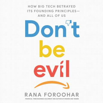 Don't Be Evil: How Big Tech Betrayed Its Founding Principles -- and All of Us