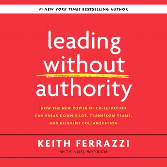 Leading Without Authority: How the New Power of Co-Elevation Can Break Down Silos, Transform Teams, and Reinvent Collaboration, Noel Weyrich, Keith Ferrazzi