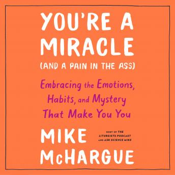 Download You're a Miracle (and a Pain in the Ass): Embracing the Emotions, Habits, and Mystery That Make You You by Mike Mchargue